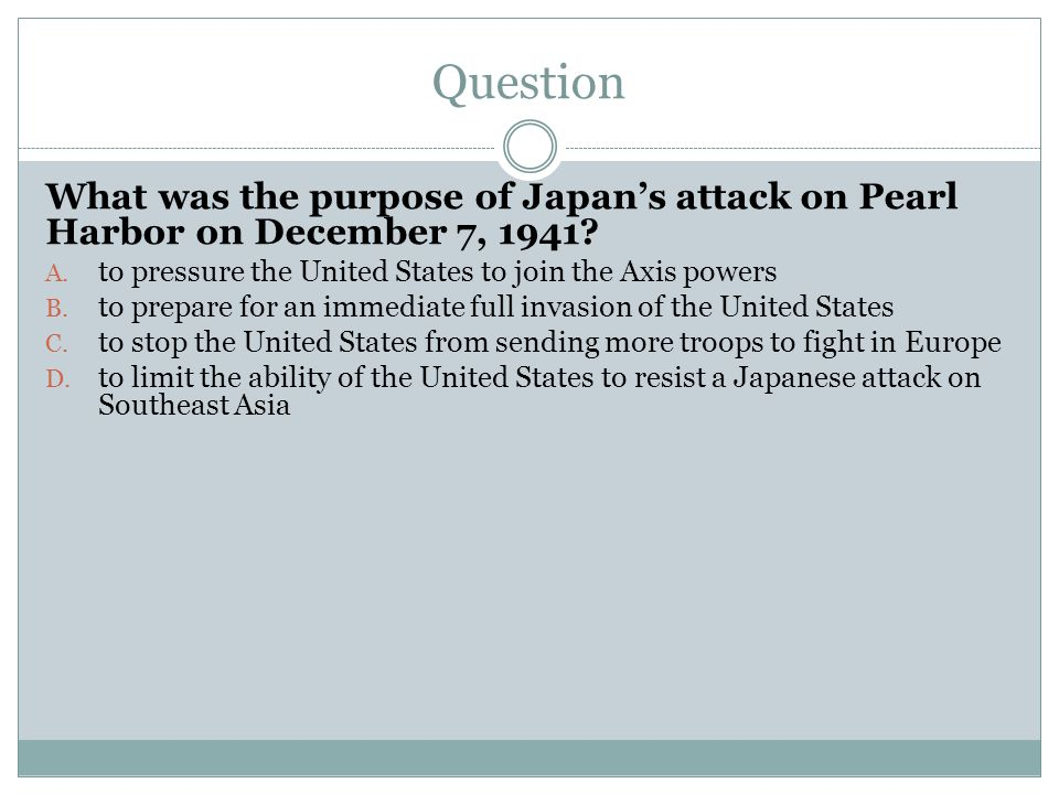 Question What was the purpose of Japan's attack on Pearl Harbor on December 7, 1941? A. to pressure the United States to join the Axis powers B. to pr