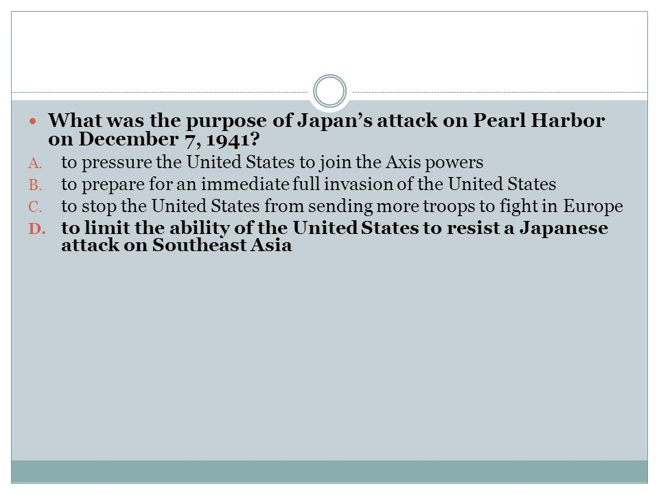 What was the purpose of Japan's attack on Pearl Harbor on December 7, 1941? A. to pressure the United States to join the Axis powers B. to prepare for