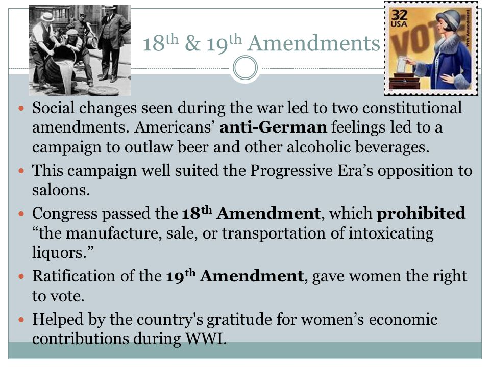 18 th & 19 th Amendments Social changes seen during the war led to two constitutional amendments. Americans' anti-German feelings led to a campaign to