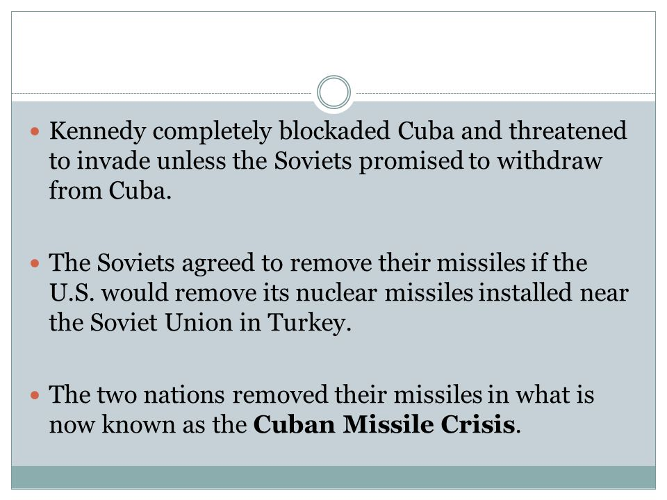 Kennedy completely blockaded Cuba and threatened to invade unless the Soviets promised to withdraw from Cuba. The Soviets agreed to remove their missi