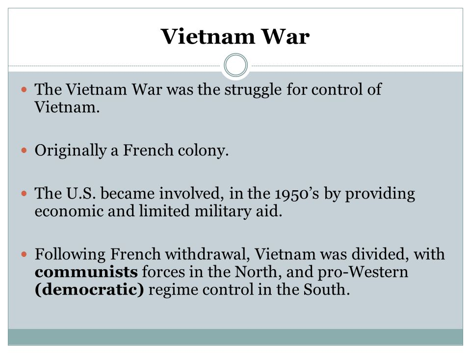 Vietnam War The Vietnam War was the struggle for control of Vietnam. Originally a French colony. The U.S. became involved, in the 1950's by providing