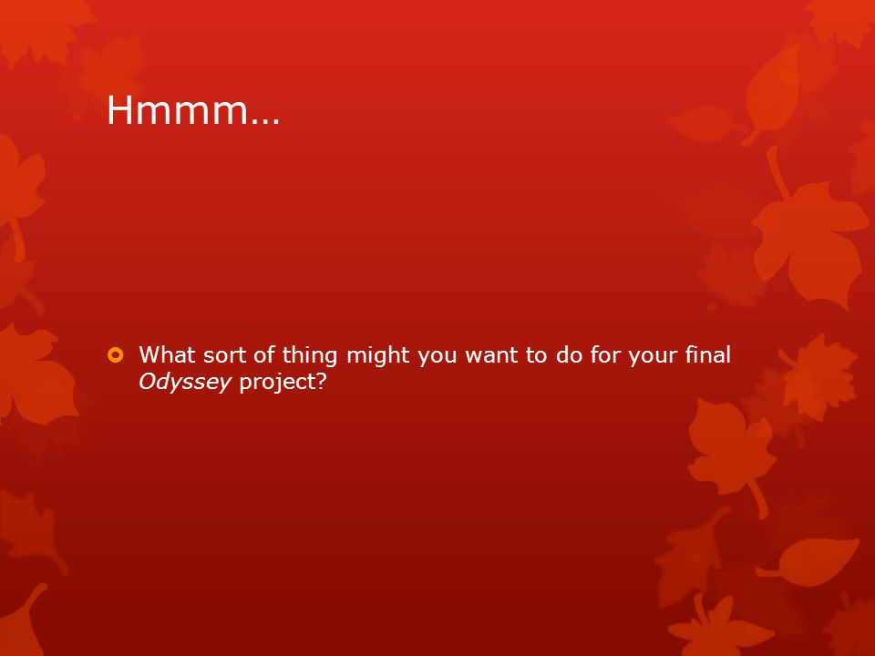 Hmmm…  What sort of thing might you want to do for your final Odyssey project