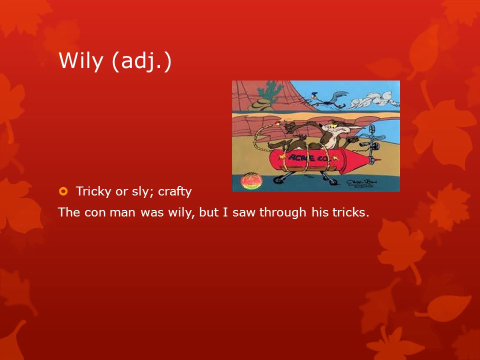 Wily (adj.)  Tricky or sly; crafty The con man was wily, but I saw through his tricks.