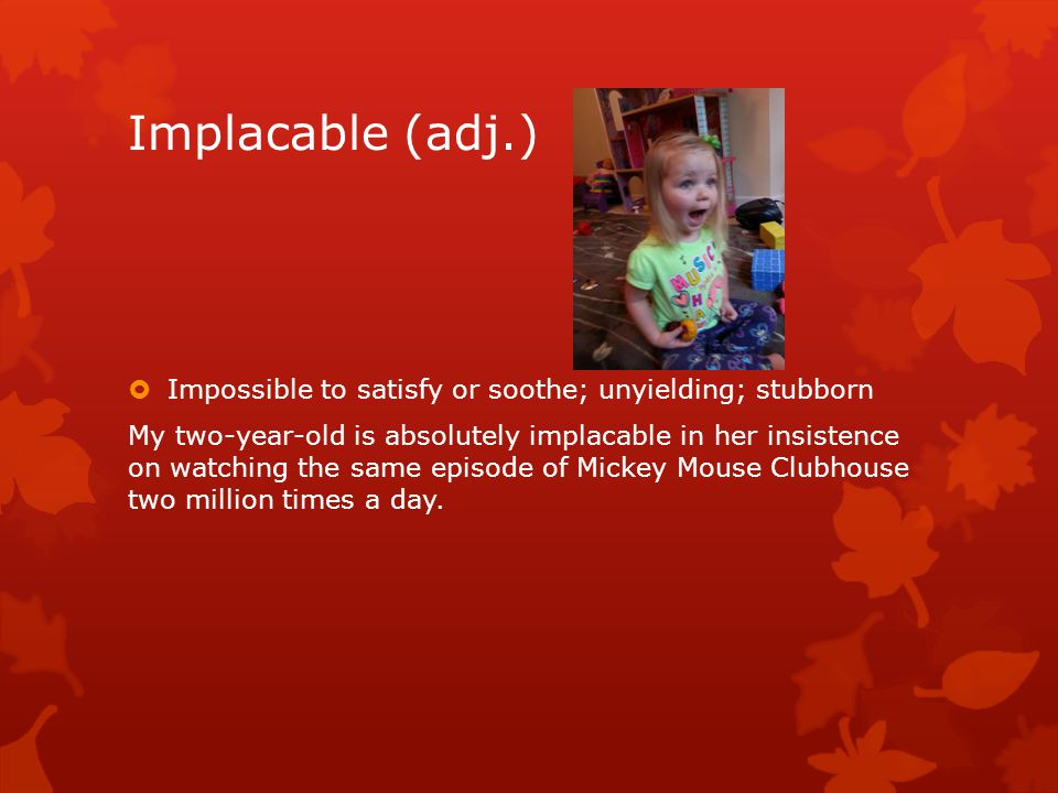 Implacable (adj.)  Impossible to satisfy or soothe; unyielding; stubborn My two-year-old is absolutely implacable in her insistence on watching the same episode of Mickey Mouse Clubhouse two million times a day.