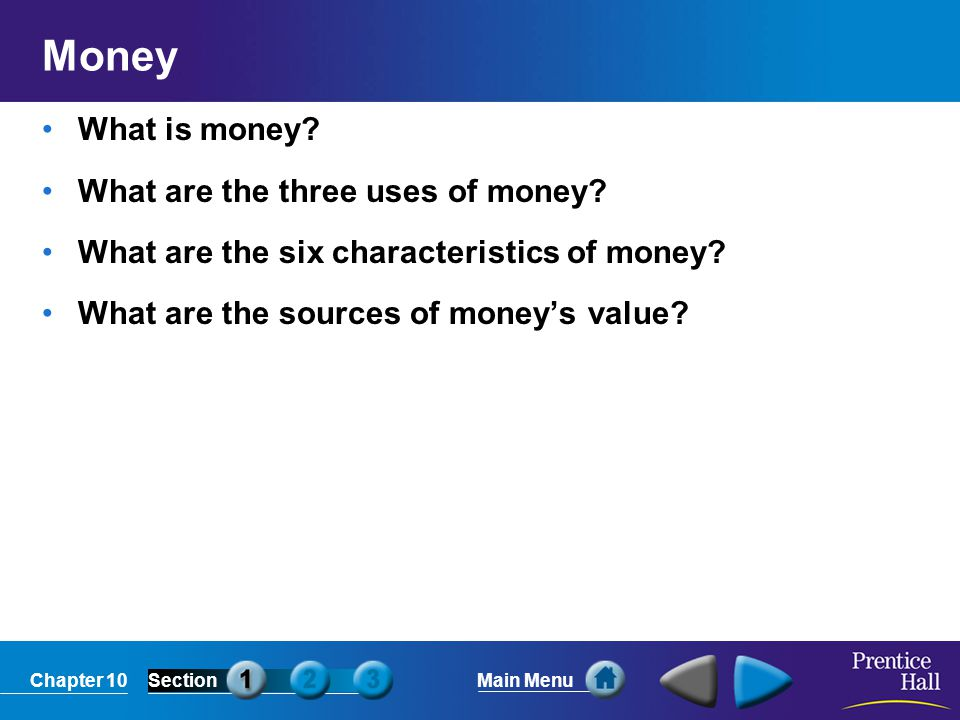 Chapter 10SectionMain Menu Money What is money? What are the three uses of money? What are the six characteristics of money? What are the sources of m