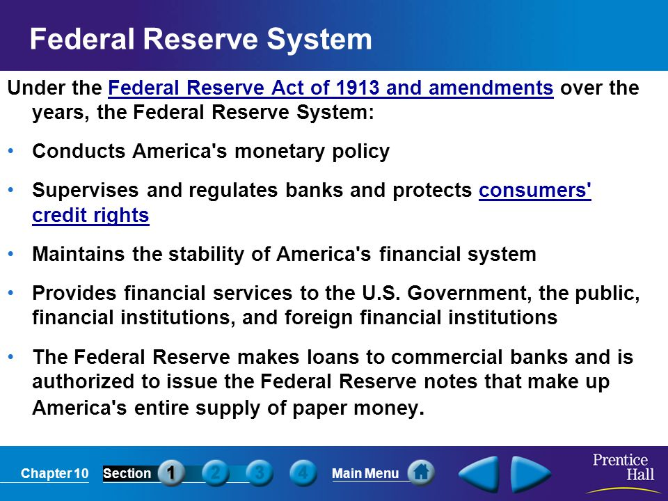 Chapter 10SectionMain Menu Federal Reserve System Under the Federal Reserve Act of 1913 and amendments over the years, the Federal Reserve System:Fede
