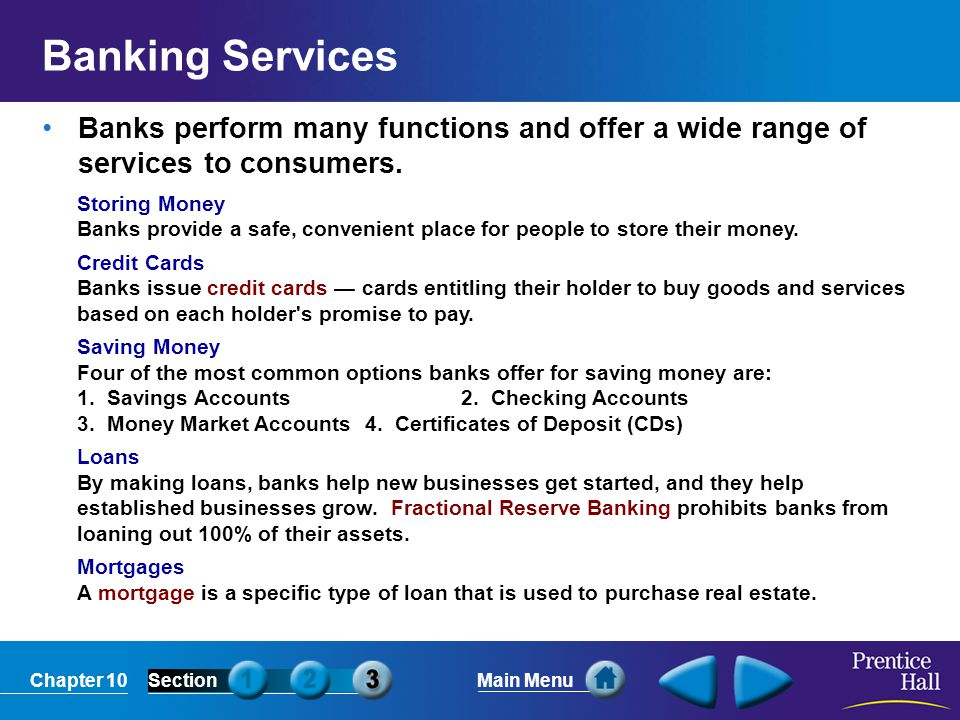 Chapter 10SectionMain Menu Banking Services Banks perform many functions and offer a wide range of services to consumers. Storing Money Banks provide