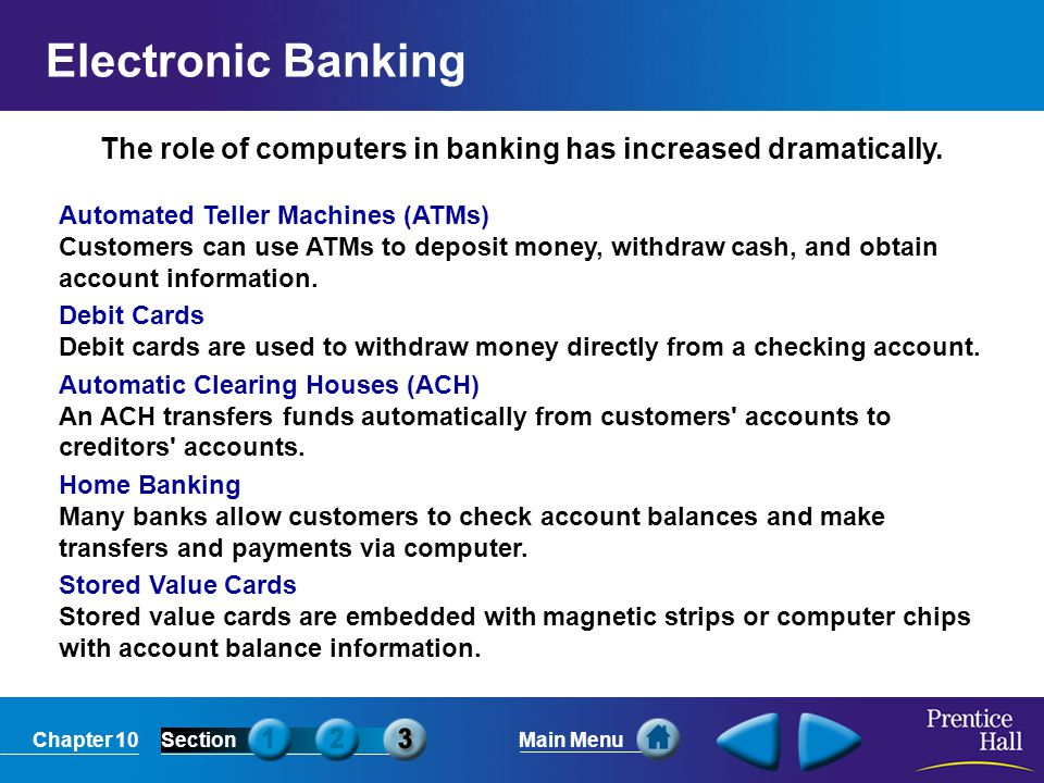 Chapter 10SectionMain Menu The role of computers in banking has increased dramatically. Automated Teller Machines (ATMs) Customers can use ATMs to dep