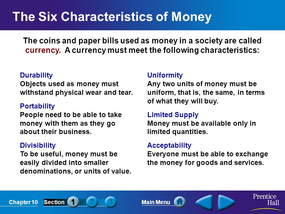 Chapter 10SectionMain Menu The coins and paper bills used as money in a society are called currency. A currency must meet the following characteristic