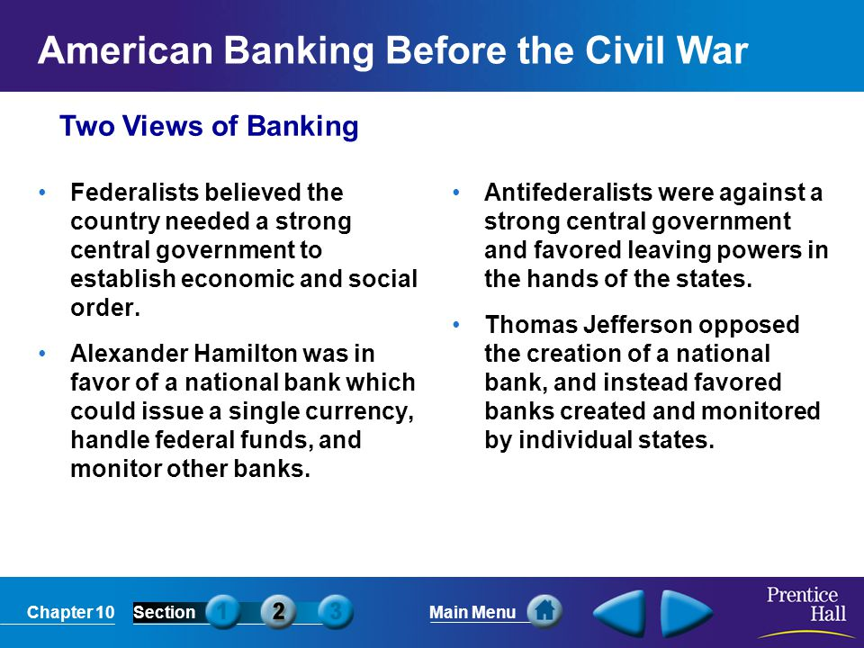 Chapter 10SectionMain Menu Two Views of Banking American Banking Before the Civil War Federalists believed the country needed a strong central governm
