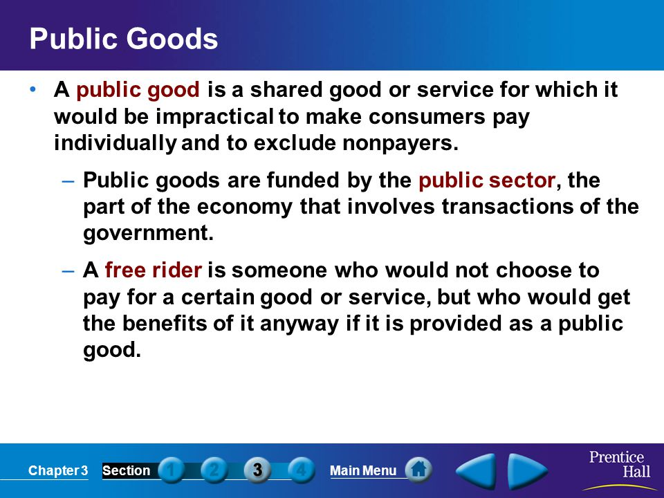 Chapter 3SectionMain Menu Public Goods A public good is a shared good or service for which it would be impractical to make consumers pay individually