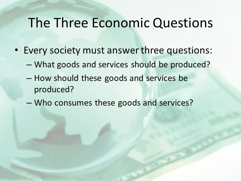 The Three Economic Questions Every society must answer three questions: – What goods and services should be produced? – How should these goods and ser