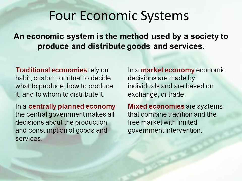 An economic system is the method used by a society to produce and distribute goods and services. Four Economic Systems Traditional economies rely on h