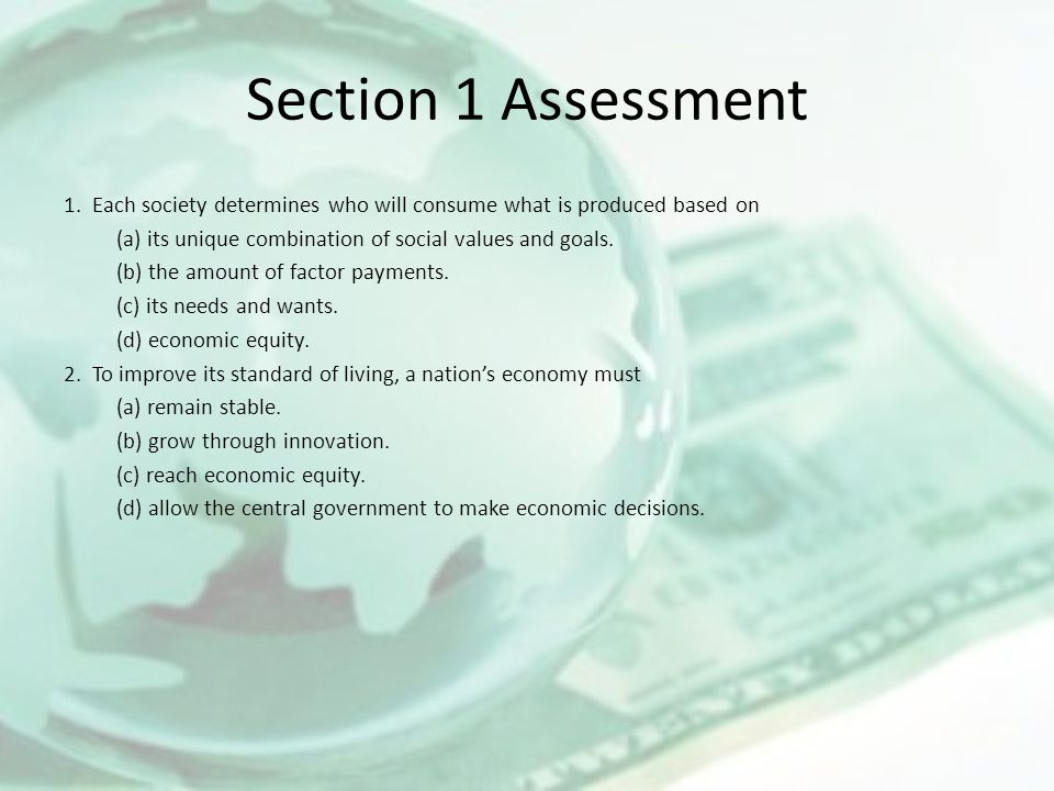 Section 1 Assessment 1. Each society determines who will consume what is produced based on (a) its unique combination of social values and goals. (b)
