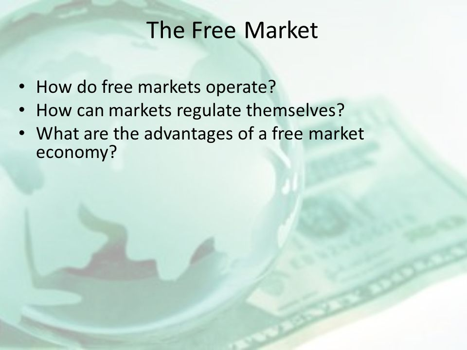 The Free Market How do free markets operate? How can markets regulate themselves? What are the advantages of a free market economy?