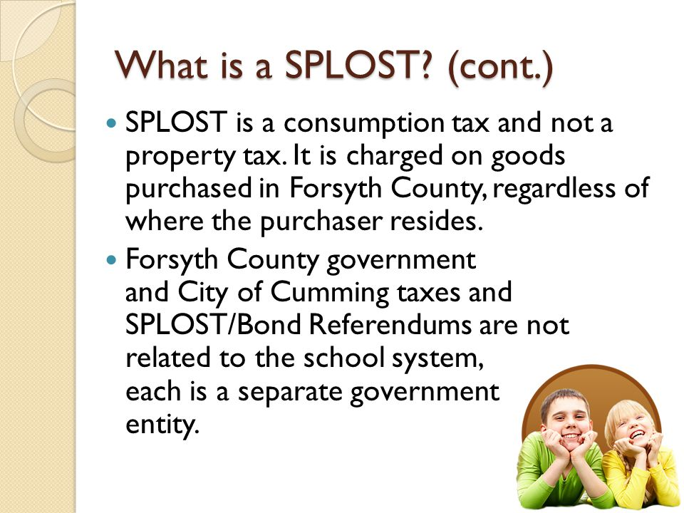 What is a SPLOST. (cont.) SPLOST is a consumption tax and not a property tax.