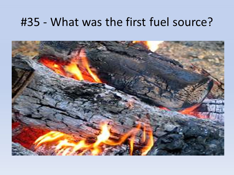 #35 - What was the first fuel source?