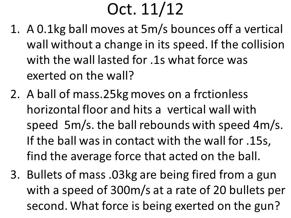 Oct. 11/12 1.A 0.1kg ball moves at 5m/s bounces off a vertical wall without a change in its speed.