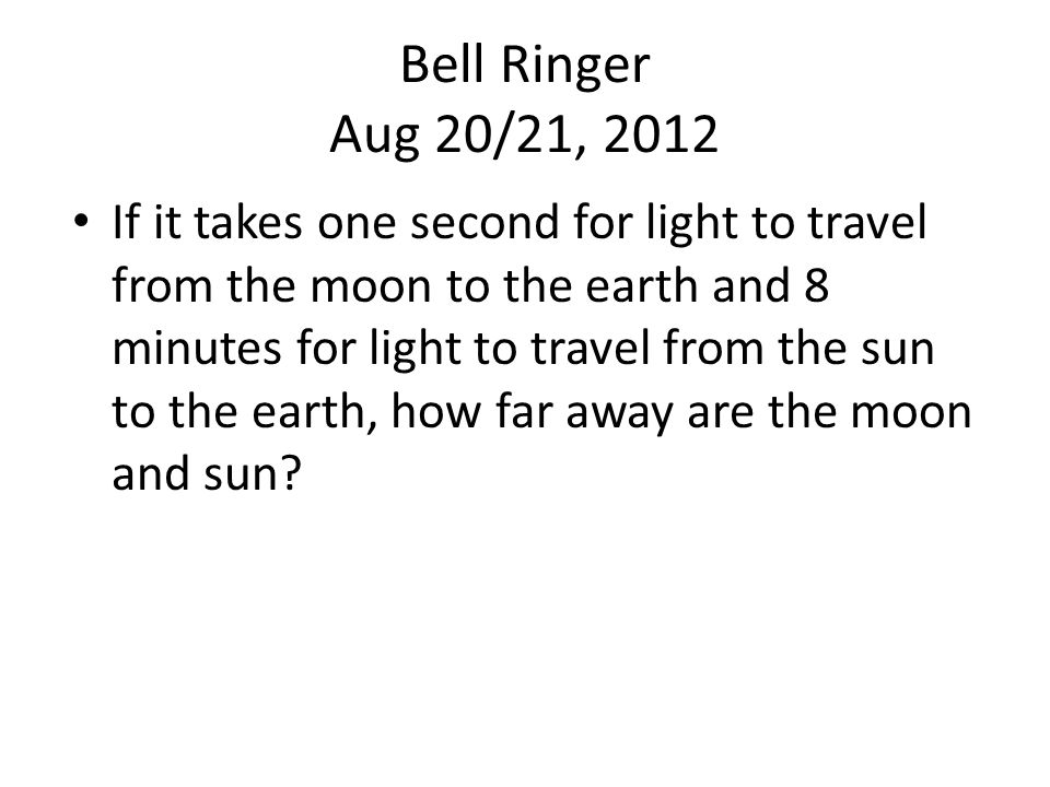 Bell Ringer Aug 20/21, 2012 If it takes one second for light to travel from the moon to the earth and 8 minutes for light to travel from the sun to the earth, how far away are the moon and sun