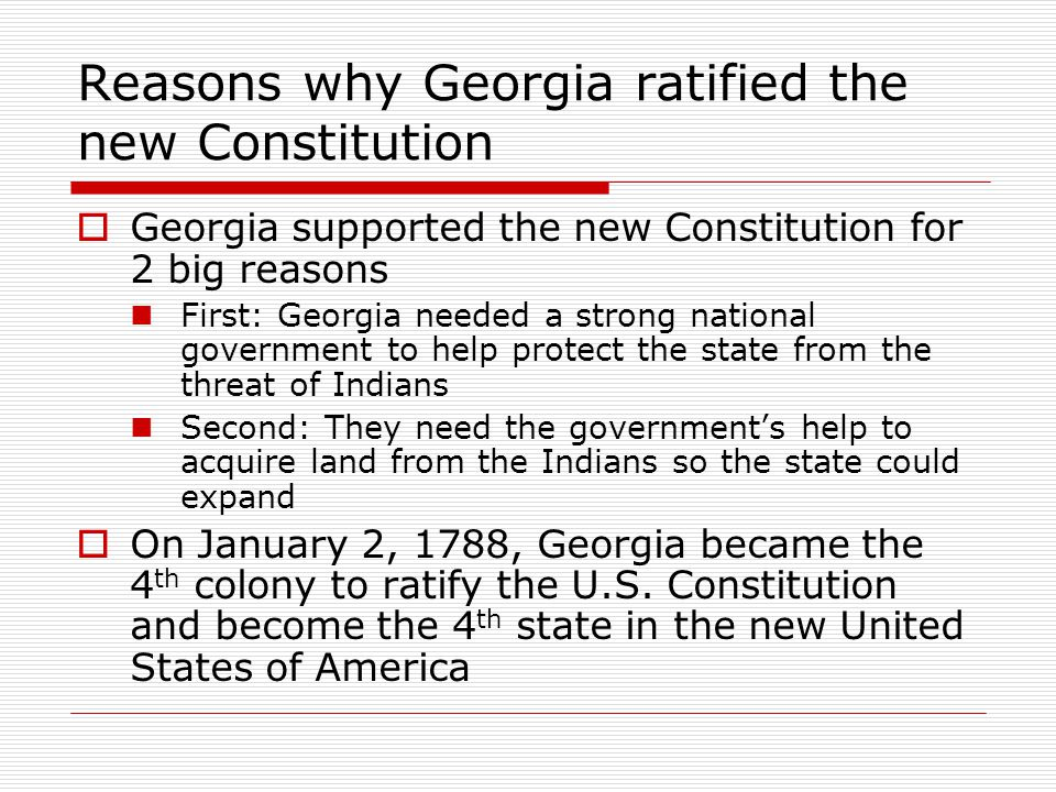 Reasons why Georgia ratified the new Constitution  Georgia supported the new Constitution for 2 big reasons First: Georgia needed a strong national government to help protect the state from the threat of Indians Second: They need the government's help to acquire land from the Indians so the state could expand  On January 2, 1788, Georgia became the 4 th colony to ratify the U.S.