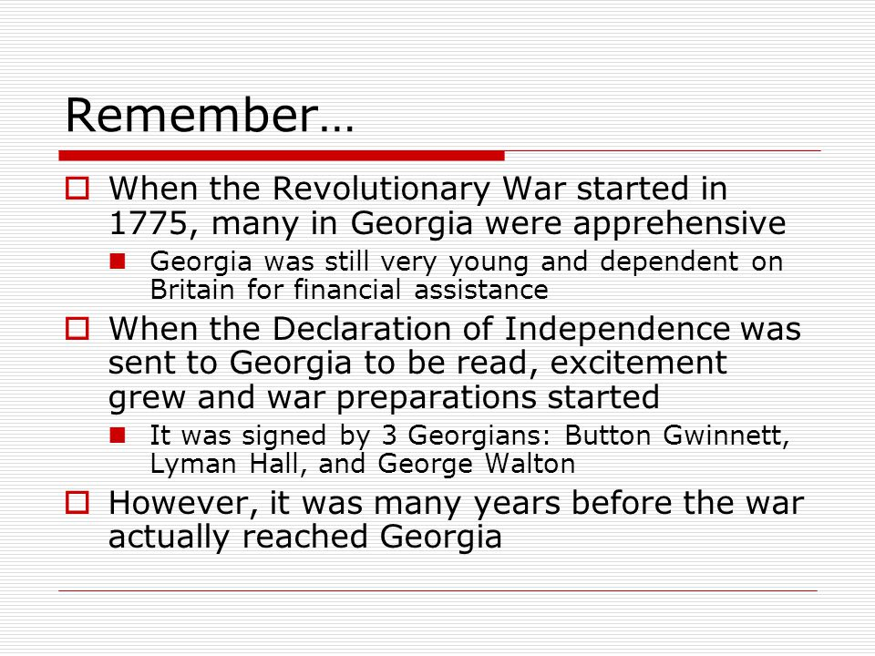Remember…  When the Revolutionary War started in 1775, many in Georgia were apprehensive Georgia was still very young and dependent on Britain for financial assistance  When the Declaration of Independence was sent to Georgia to be read, excitement grew and war preparations started It was signed by 3 Georgians: Button Gwinnett, Lyman Hall, and George Walton  However, it was many years before the war actually reached Georgia