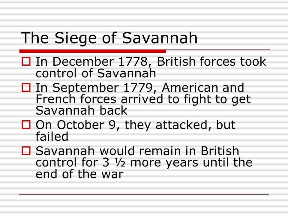 The Siege of Savannah  In December 1778, British forces took control of Savannah  In September 1779, American and French forces arrived to fight to get Savannah back  On October 9, they attacked, but failed  Savannah would remain in British control for 3 ½ more years until the end of the war