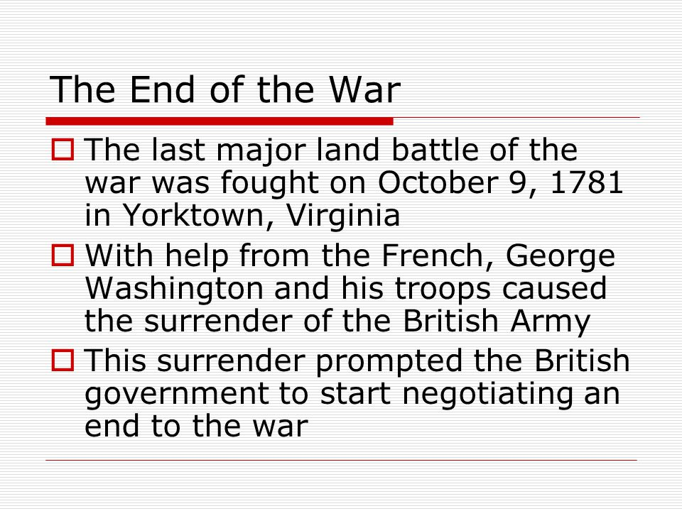 The End of the War  The last major land battle of the war was fought on October 9, 1781 in Yorktown, Virginia  With help from the French, George Washington and his troops caused the surrender of the British Army  This surrender prompted the British government to start negotiating an end to the war