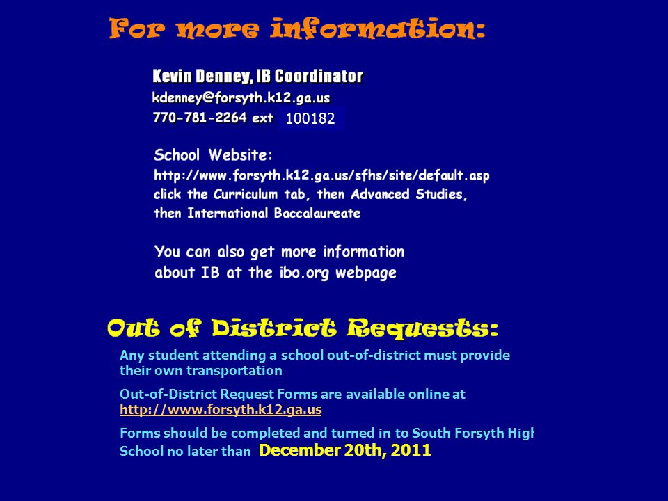 Any student attending a school out-of-district must provide their own transportation Out-of-District Request Forms are available online at http://www.forsyth.k12.ga.us http://www.forsyth.k12.ga.us Forms should be completed and turned in to South Forsyth High School no later than December 20th, 2011 100182