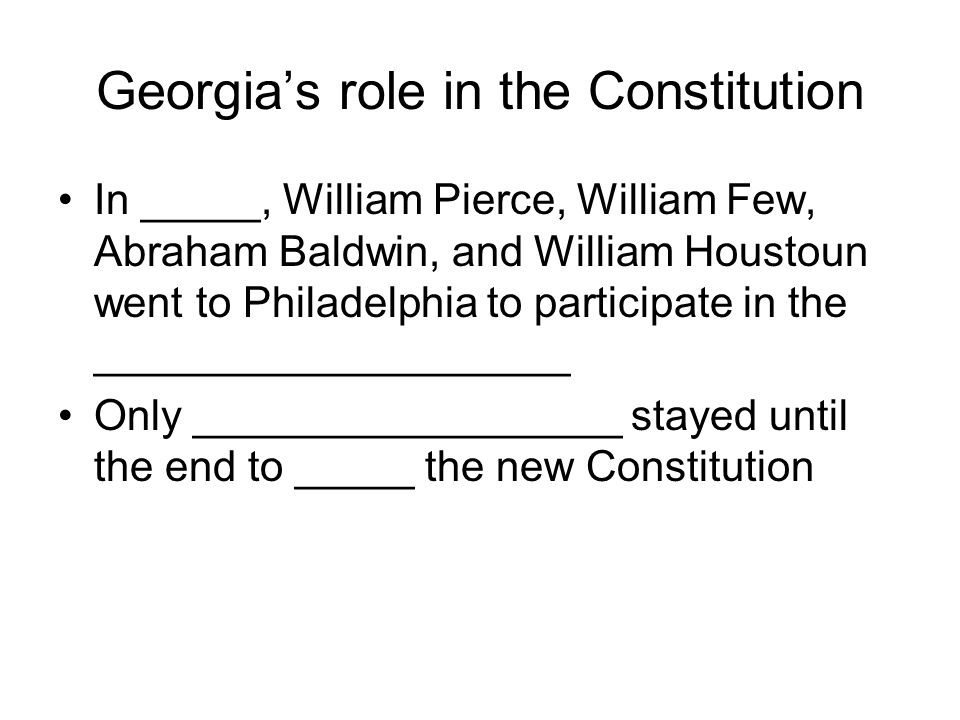 Georgia's role in the Constitution In _____, William Pierce, William Few, Abraham Baldwin, and William Houstoun went to Philadelphia to participate in the ____________________ Only __________________ stayed until the end to _____ the new Constitution