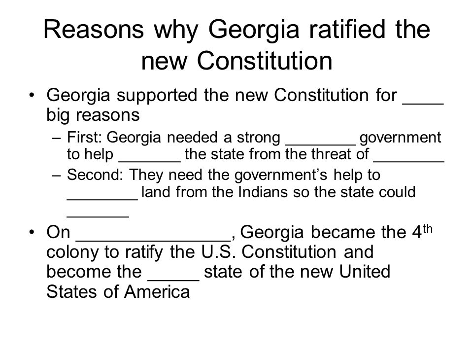 Reasons why Georgia ratified the new Constitution Georgia supported the new Constitution for ____ big reasons –First: Georgia needed a strong ________ government to help _______ the state from the threat of ________ –Second: They need the government's help to ________ land from the Indians so the state could _______ On _______________, Georgia became the 4 th colony to ratify the U.S.