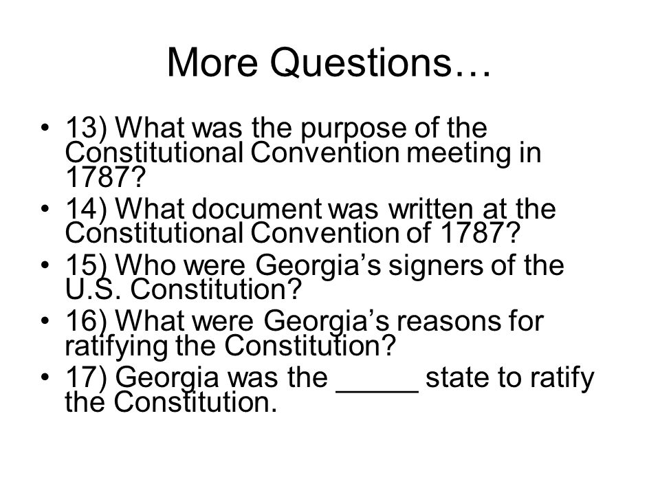More Questions… 13) What was the purpose of the Constitutional Convention meeting in 1787.