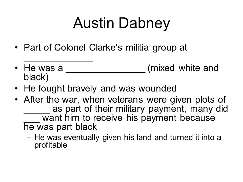 Austin Dabney Part of Colonel Clarke's militia group at _____________ He was a _______________ (mixed white and black) He fought bravely and was wounded After the war, when veterans were given plots of _____ as part of their military payment, many did ___ want him to receive his payment because he was part black –He was eventually given his land and turned it into a profitable _____