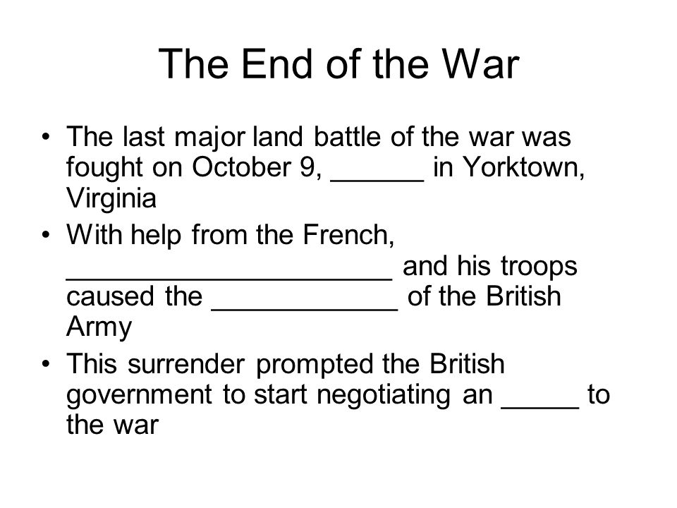 The End of the War The last major land battle of the war was fought on October 9, ______ in Yorktown, Virginia With help from the French, _____________________ and his troops caused the ____________ of the British Army This surrender prompted the British government to start negotiating an _____ to the war