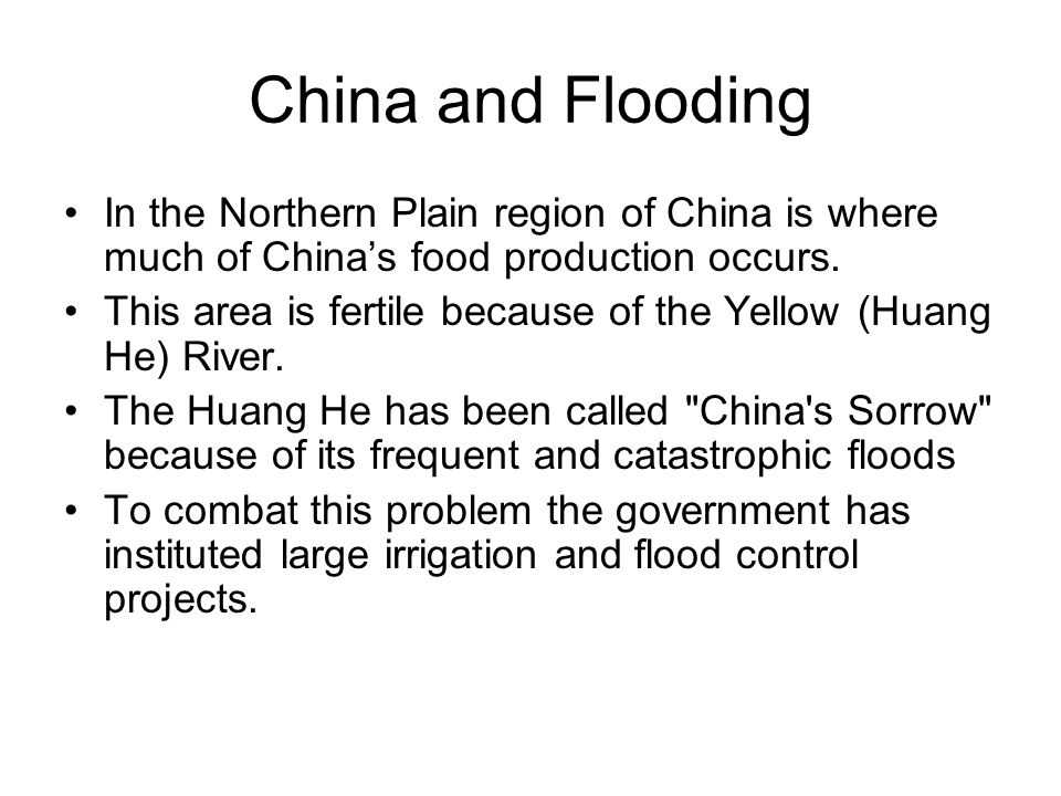 China and Flooding In the Northern Plain region of China is where much of China's food production occurs. This area is fertile because of the Yellow (