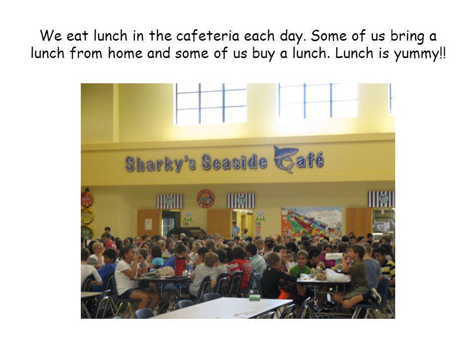 We eat lunch in the cafeteria each day. Some of us bring a lunch from home and some of us buy a lunch. Lunch is yummy!!