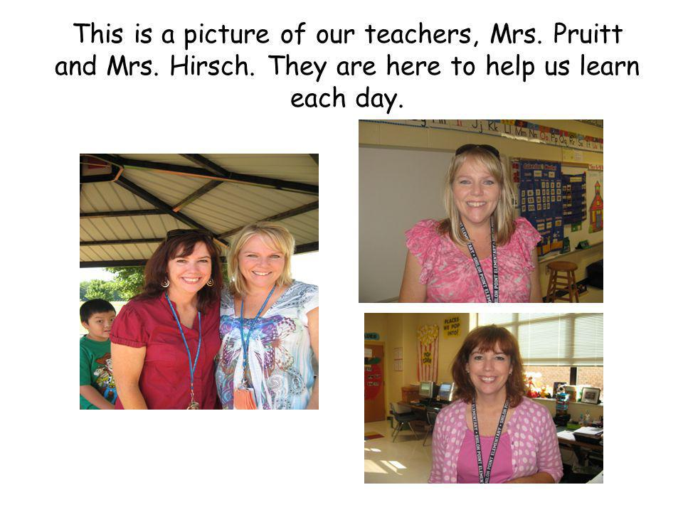 This is a picture of our teachers, Mrs. Pruitt and Mrs. Hirsch. They are here to help us learn each day.