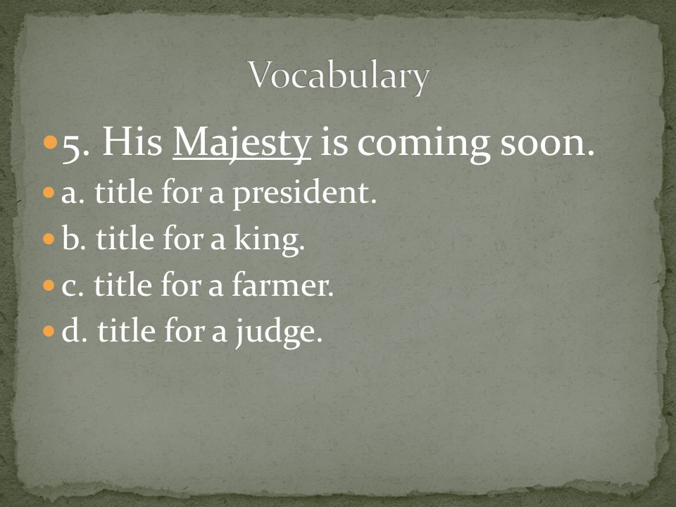 5. His Majesty is coming soon. a. title for a president. b. title for a king. c. title for a farmer. d. title for a judge.