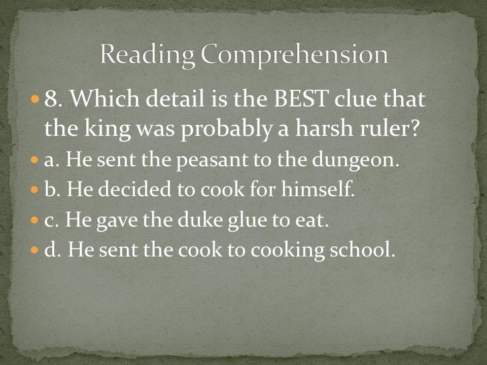 8. Which detail is the BEST clue that the king was probably a harsh ruler? a. He sent the peasant to the dungeon. b. He decided to cook for himself. c