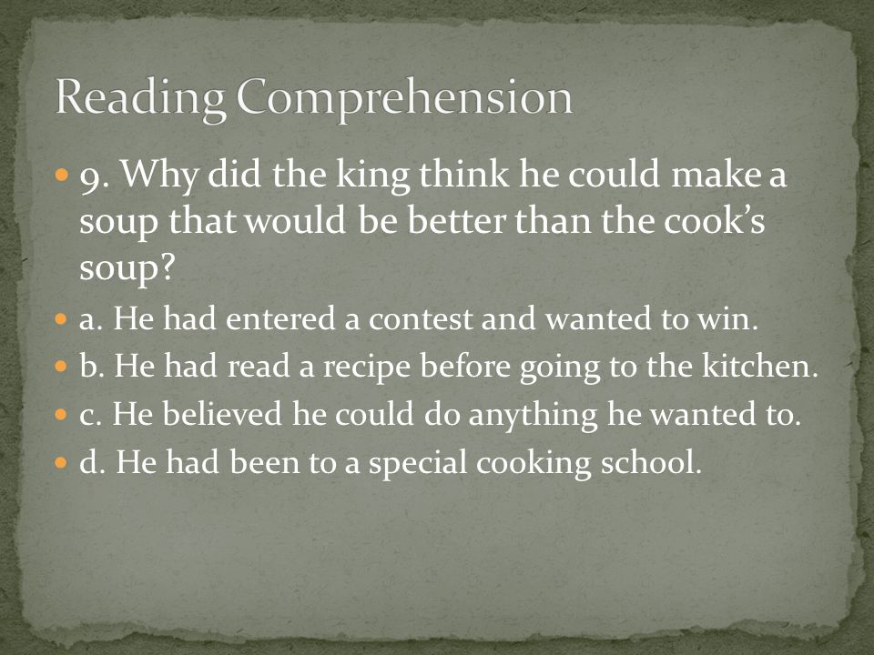 9. Why did the king think he could make a soup that would be better than the cook's soup? a. He had entered a contest and wanted to win. b. He had rea
