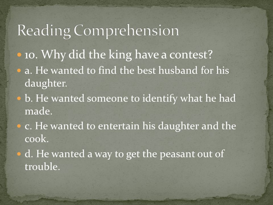 10. Why did the king have a contest? a. He wanted to find the best husband for his daughter. b. He wanted someone to identify what he had made. c. He