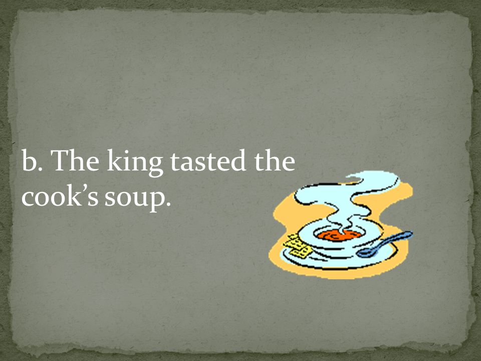 b. The king tasted the cook's soup.