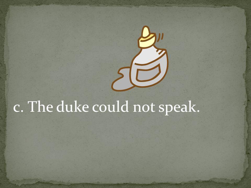 c. The duke could not speak.