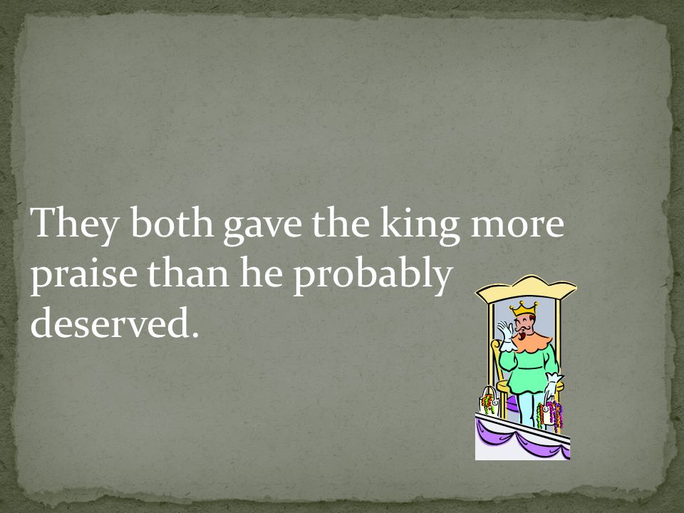 They both gave the king more praise than he probably deserved.