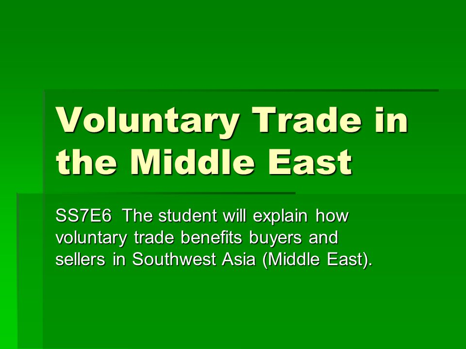 Voluntary Trade in the Middle East SS7E6 The student will explain how voluntary trade benefits buyers and sellers in Southwest Asia (Middle East).