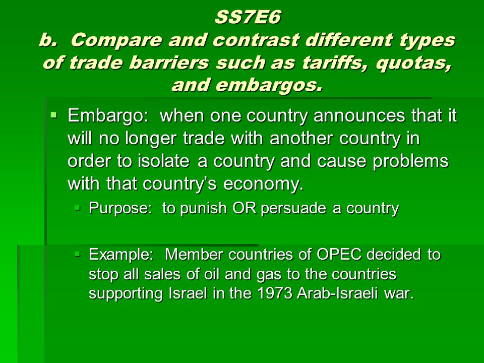 SS7E6 b. Compare and contrast different types of trade barriers such as tariffs, quotas, and embargos.  Embargo: when one country announces that it w