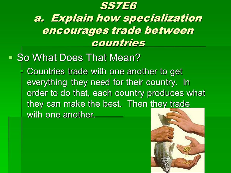SS7E6 a. Explain how specialization encourages trade between countries  So What Does That Mean?  Countries trade with one another to get everything