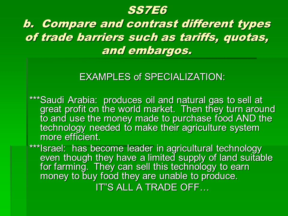 SS7E6 b. Compare and contrast different types of trade barriers such as tariffs, quotas, and embargos. EXAMPLES of SPECIALIZATION: ***Saudi Arabia: pr