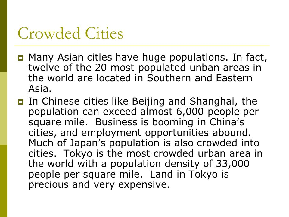 Crowded Cities  Many Asian cities have huge populations. In fact, twelve of the 20 most populated unban areas in the world are located in Southern an