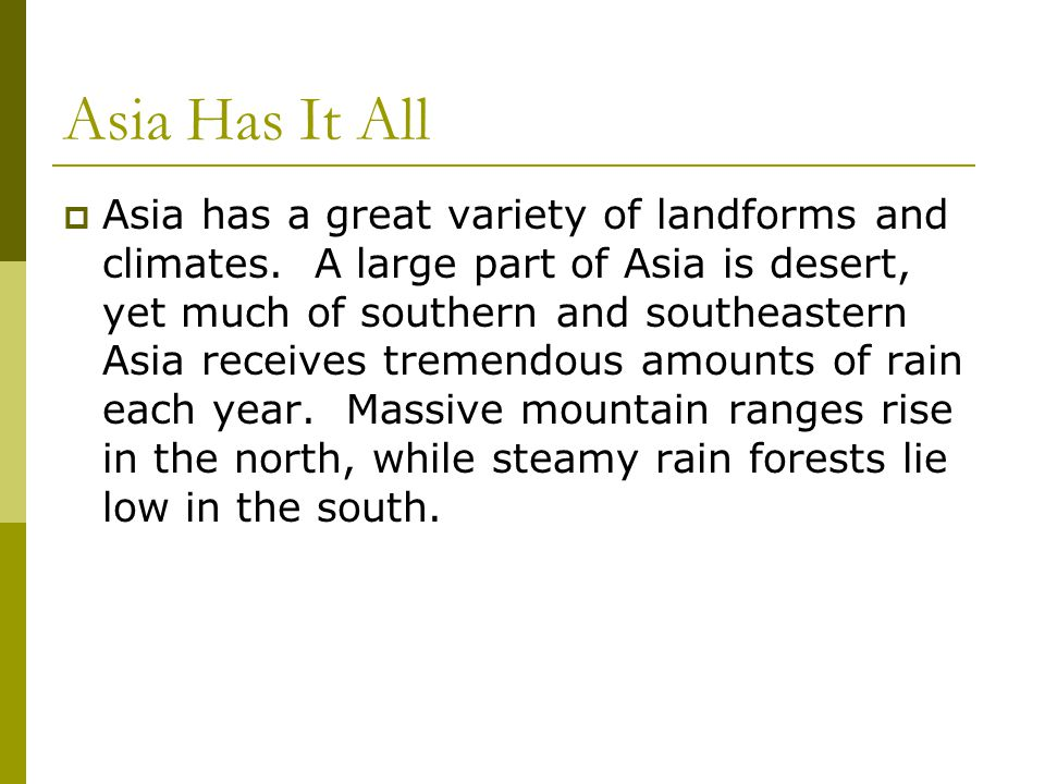 Asia Has It All  Asia has a great variety of landforms and climates. A large part of Asia is desert, yet much of southern and southeastern Asia recei