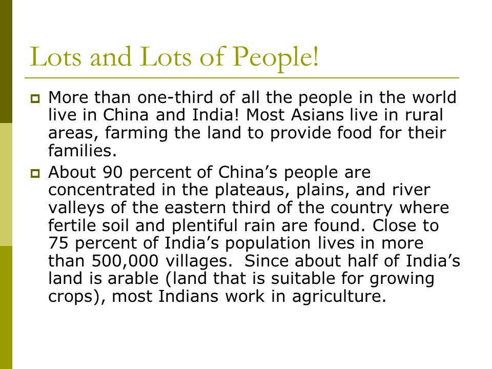 Lots and Lots of People!  More than one-third of all the people in the world live in China and India! Most Asians live in rural areas, farming the la